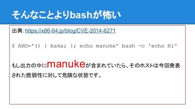 䛭䜣䛺䛣䛸䜘䜚bash䛜ᛧ䛔  ฟ䠖https://x86-64.jp/blog/CVE-2014-6271  $ AHO='() { baka; }; echo manuke' bash -c 'echo Hi'  䜒䛧ฟຊ䛾୰䛻manuk...