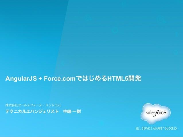 AngularJS + Force.comではじめるHTML5開発 株式会社セールスフォース・ドットコム テクニカルエバンジェリスト中嶋 一樹