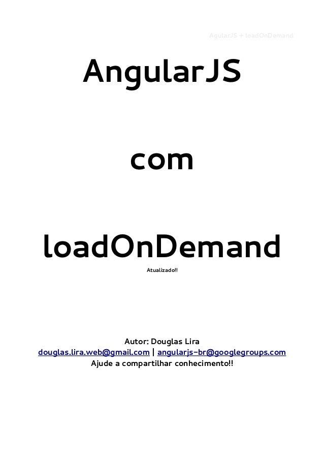 AgularJS + loadOnDemand  AngularJS com loadOnDemand Atualizado!!  Autor: Douglas Lira douglas.lira.web@gmail.com | angular...
