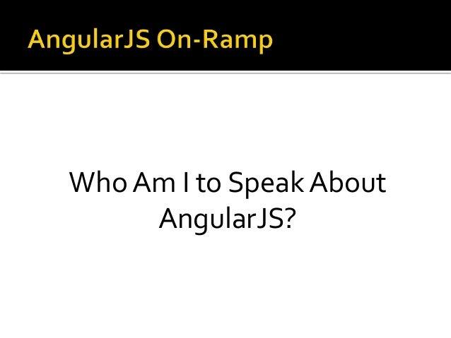 Who Am I to Speak About AngularJS?