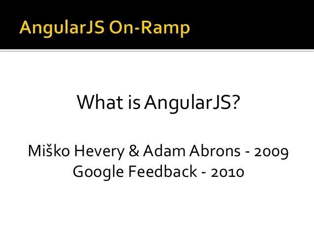 What is AngularJS? Miško Hevery & Adam Abrons - 2009 Google Feedback - 2010