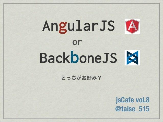 AngularJSorBackboneJSjsCafe vol.8@taise_515どっちがお好み?