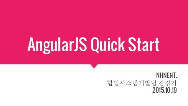 AngularJS Quick Start NHNENT. 협업시스템개발팀 김정기 2015.10.19
