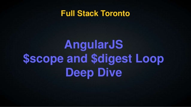 Full Stack Toronto  AngularJS  $scope and $digest Loop  Deep Dive