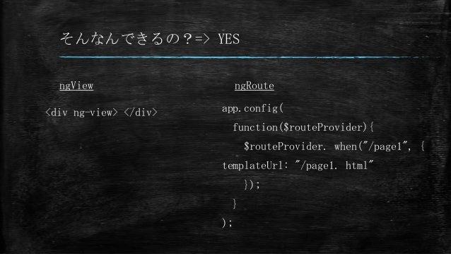 """そんなんできるの?=> YES ngView <div ng-view> </div> ngRoute app.config( function($routeProvider){ $routeProvider. when(""""/page1"""", {..."""