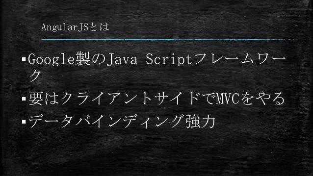 AngularJSとは ▪Google製のJava Scriptフレームワー ク ▪要はクライアントサイドでMVCをやる ▪データバインディング強力