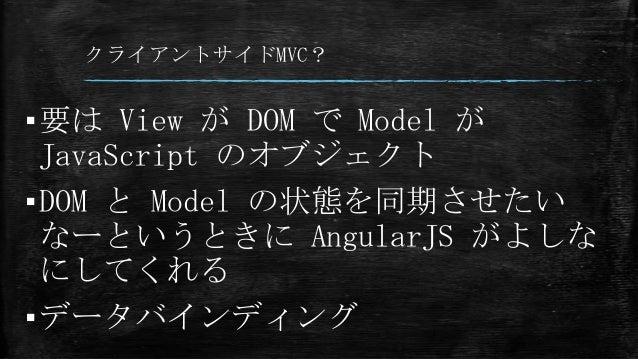 クライアントサイドMVC? ▪要は View が DOM で Model が JavaScript のオブジェクト ▪DOM と Model の状態を同期させたい なーというときに AngularJS がよしな にしてくれる ▪データバインディ...