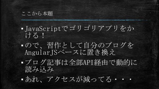 ここから本題 ▪JavaScriptでゴリゴリアプリをか ける! ▪ので、習作として自分のブログを AngularJSベースに置き換え ▪ブログ記事は全部API経由で動的に 読み込み ▪あれ、アクセスが減ってる・・・