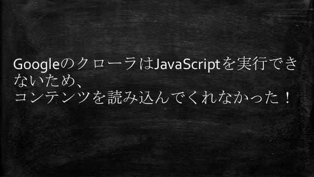 GoogleのクローラはJavaScriptを実行でき ないため、 コンテンツを読み込んでくれなかった!