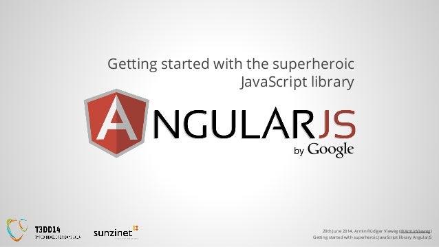 20th June 2014, Armin Rüdiger Vieweg (@ArminVieweg) Getting started with superheroic JavaScript library AngularJS Getting ...