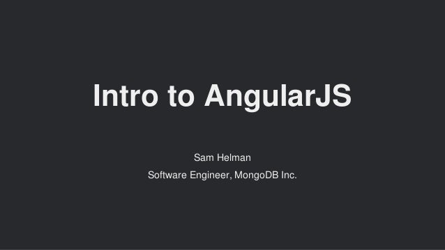 Intro to AngularJS Sam Helman Software Engineer, MongoDB Inc.
