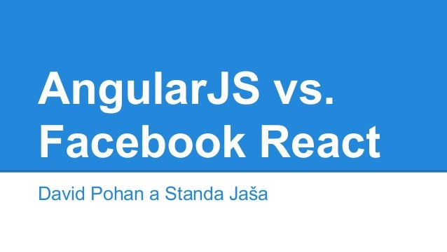 AngularJS vs.  Facebook React  David Pohan a Standa Jaša