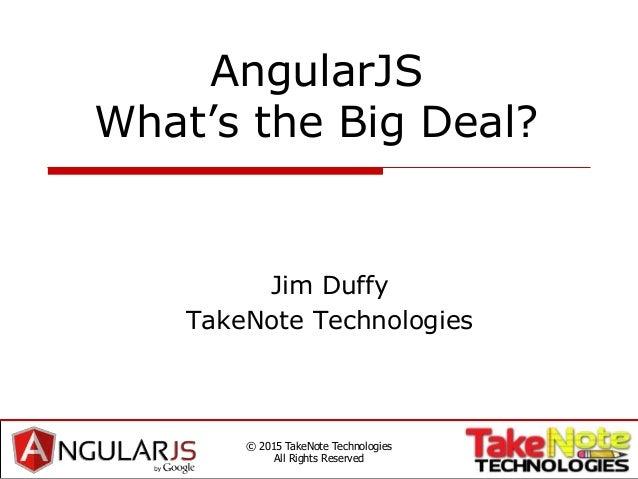 AngularJS What's the Big Deal? Jim Duffy TakeNote Technologies © 2015 TakeNote Technologies All Rights Reserved