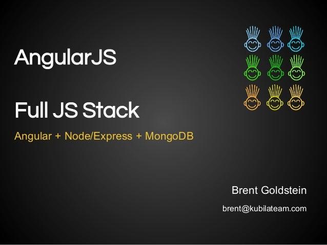 AngularJS Angular + Node/Express + MongoDB Brent Goldstein brent@kubilateam.com Full JS Stack