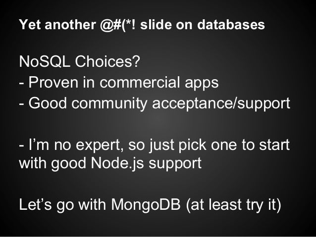Yet another @#(*! slide on databases NoSQL Choices? - Proven in commercial apps - Good community acceptance/support - I'm ...