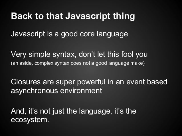 Back to that Javascript thing Javascript is a good core language Very simple syntax, don't let this fool you (an aside, co...