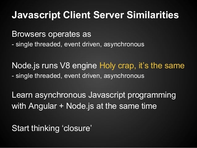 Javascript Client Server Similarities Browsers operates as - single threaded, event driven, asynchronous Node.js runs V8 e...