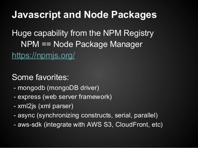 Javascript and Node Packages Huge capability from the NPM Registry NPM == Node Package Manager https://npmjs.org/ Some fav...