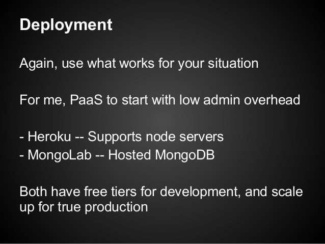 Deployment Again, use what works for your situation For me, PaaS to start with low admin overhead - Heroku -- Supports nod...