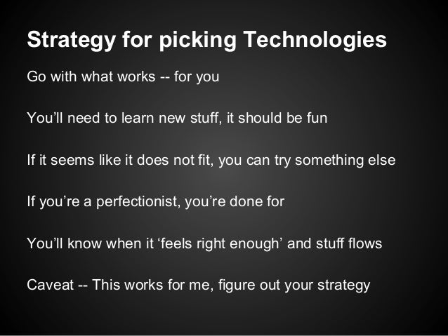 Strategy for picking Technologies Go with what works -- for you You'll need to learn new stuff, it should be fun If it see...