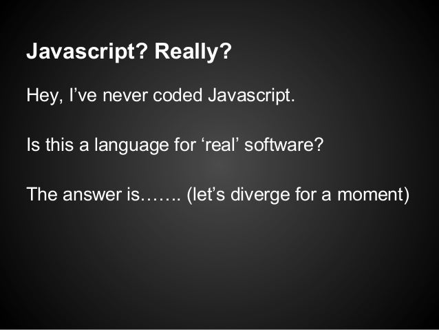 Javascript? Really? Hey, I've never coded Javascript. Is this a language for 'real' software? The answer is……. (let's dive...