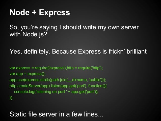 Node + Express So, you're saying I should write my own server with Node.js? Yes, definitely. Because Express is frickn' br...