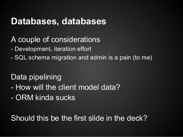 Databases, databases A couple of considerations - Development, iteration effort - SQL schema migration and admin is a pain...