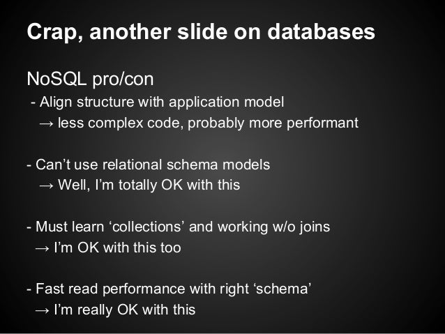 Crap, another slide on databases NoSQL pro/con - Align structure with application model → less complex code, probably more...