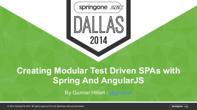 Creating Modular Test Driven SPAs with  Spring And AngularJS  By Gunnar Hillert - @ghillert  © 2014 SpringOne 2GX. All rig...