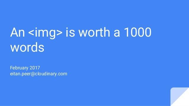 An <img> is worth a 1000 words February 2017 eitan.peer@cloudinary.com