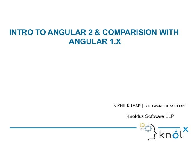 INTRO TO ANGULAR 2 & COMPARISION WITH ANGULAR 1.X NIKHIL KUMAR   SOFTWARE CONSULTANT Knoldus Software LLP