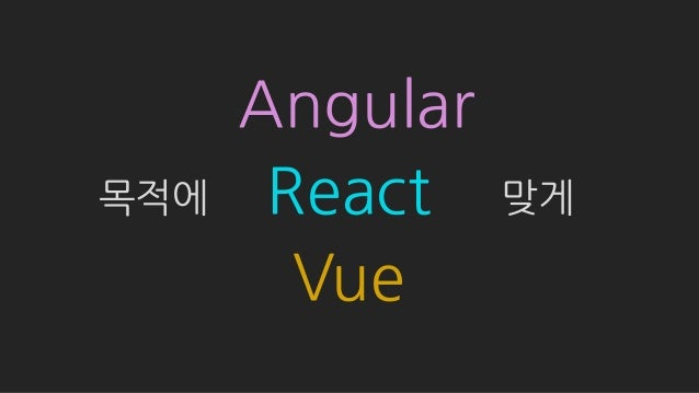 Angular React Vue 목적에 맞게