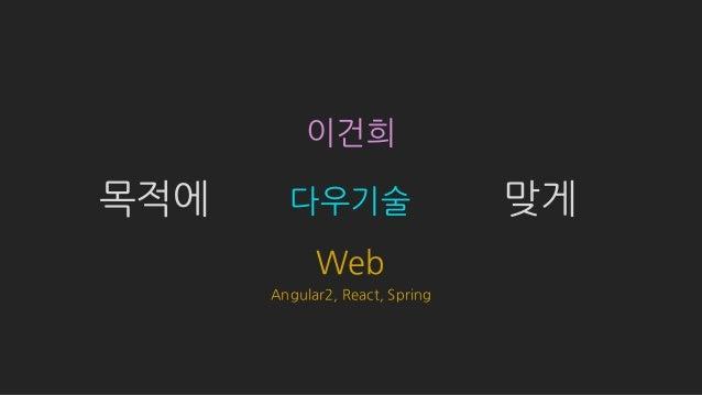 이건희 다우기술 Angular2, React, Spring 목적에 맞게 Web