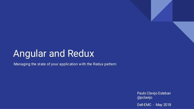 Angular and Redux Managing the state of your application with the Redux pattern Paulo Clavijo Esteban @pclavijo Dell-EMC -...