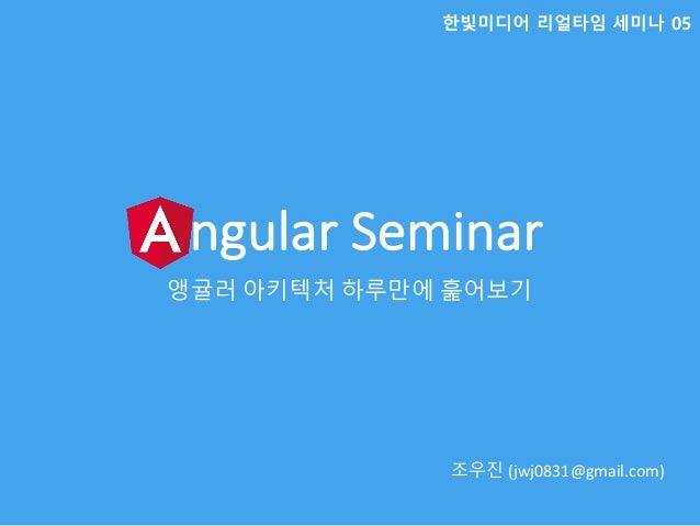 AngularSeminar 앵귤러 아키텍처 하루만에 훑어보기 조우진 (jwj0831@gmail.com) 한빛미디어 리얼타임 세미나 05