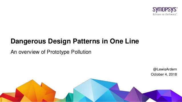 © 2017 Synopsys, Inc. 1 Dangerous Design Patterns in One Line An overview of Prototype Pollution @LewisArdern October 4, 2...
