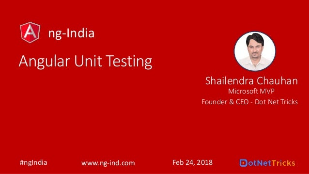 Angular Unit Testing Shailendra Chauhan Founder & CEO - Dot Net Tricks #ngIndia www.ng-ind.com Feb 24, 2018 Microsoft MVP ...