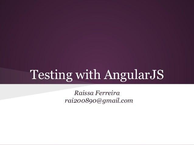 Testing with AngularJS Raissa Ferreira rai200890@gmail.com