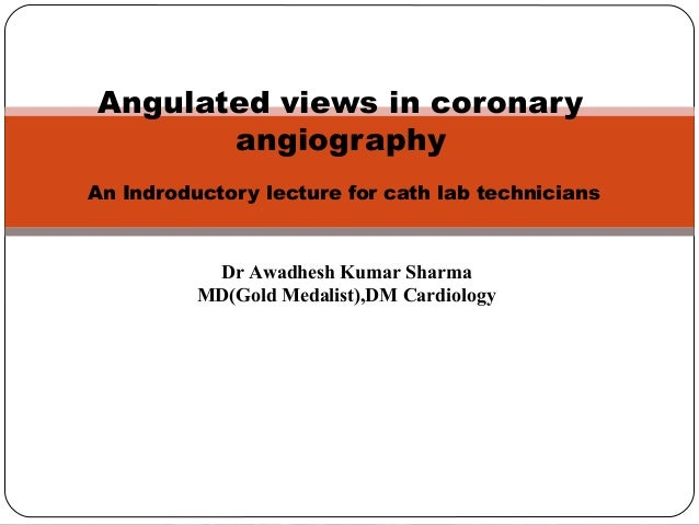 Angulated views in coronary angiography An Indroductory lecture for cath lab technicians Dr Awadhesh Kumar Sharma MD(Gold ...