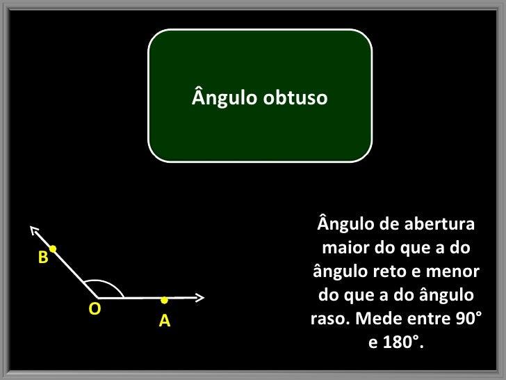 Ângulo de abertura maior do que a do ângulo reto e menor do que a do ângulo raso. Mede entre 90° e 180°. O A B Ângulo obtuso