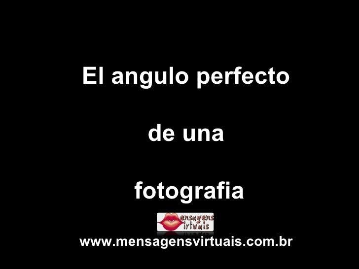 El angulo perfecto de una fotografia www.mensagensvirtuais.com.br