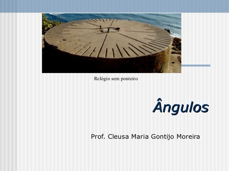 Ângulos  Prof. Cleusa Maria Gontijo Moreira   Relógio sem ponteiro