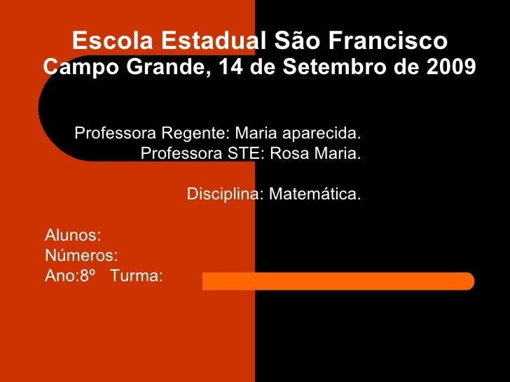 Escola Estadual São Francisco Campo Grande, 14 de Setembro de 2009 Professora Regente: Maria aparecida. Professora STE: Ro...