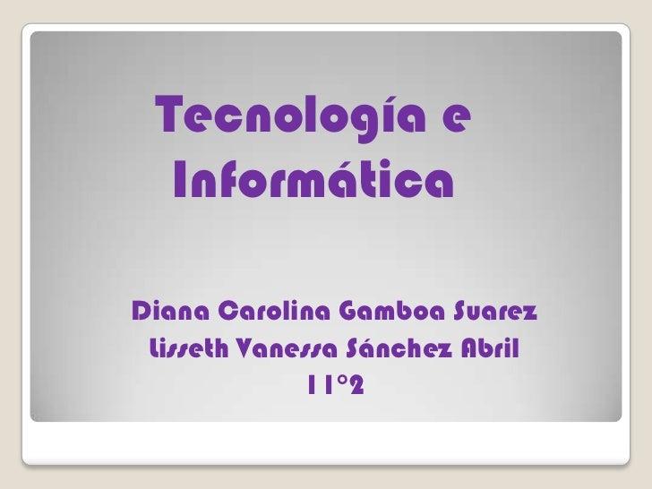 Tecnología e  InformáticaDiana Carolina Gamboa Suarez Lisseth Vanessa Sánchez Abril             11°2