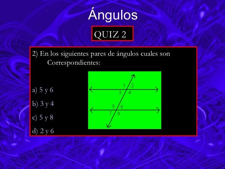 Ángulos QUIZ 2 2) En los siguientes pares de ángulos cuales son  Correspondientes: a) 5 y 6 b) 3 y 4                      ...