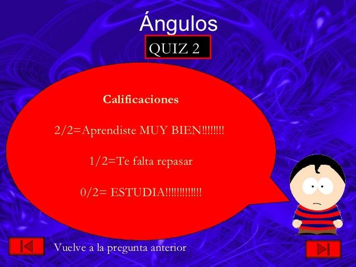 Ángulos QUIZ 2 Calificaciones 2/2=Aprendiste MUY BIEN!!!!!!!!  1/2=Te falta repasar 0/2= ESTUDIA!!!!!!!!!!!!! Vuelve a la ...