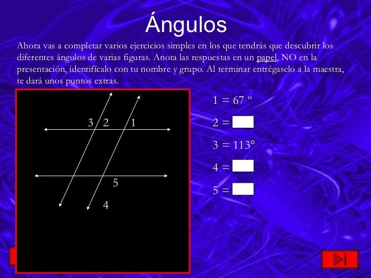 Ángulos Ahora vas a completar varios ejercicios simples en los que tendrás que descubrir los diferentes ángulos de varias ...