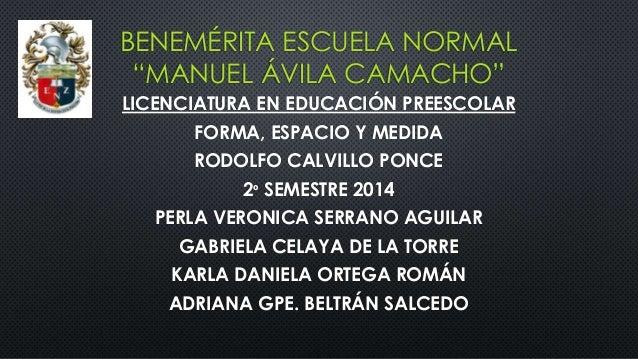"""BENEMÉRITA ESCUELA NORMAL """"MANUEL ÁVILA CAMACHO"""" LICENCIATURA EN EDUCACIÓN PREESCOLAR FORMA, ESPACIO Y MEDIDA RODOLFO CALV..."""