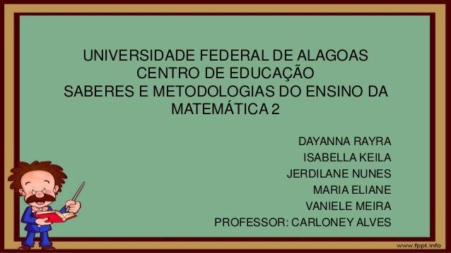 UNIVERSIDADE FEDERAL DE ALAGOAS CENTRO DE EDUCAÇÃO SABERES E METODOLOGIAS DO ENSINO DA MATEMÁTICA 2 DAYANNA RAYRA ISABELLA...
