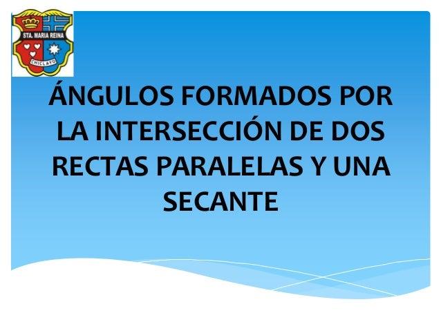 ÁNGULOS FORMADOS POR LA INTERSECCIÓN DE DOS RECTAS PARALELAS Y UNA SECANTE